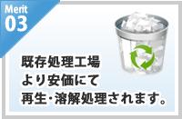 merit03/既存処理工場より安価にて再生・溶解処理されます。