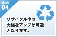 merit04/リサイクル率の大幅なアップが可能となります。